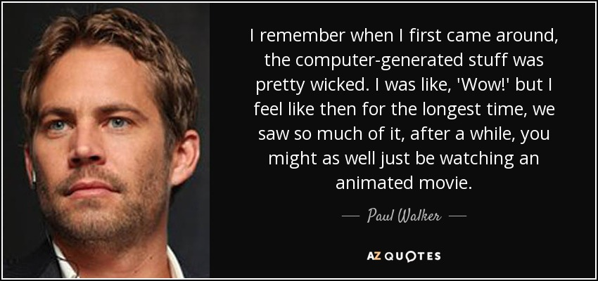I remember when I first came around, the computer-generated stuff was pretty wicked. I was like, 'Wow!' but I feel like then for the longest time, we saw so much of it, after a while, you might as well just be watching an animated movie. - Paul Walker