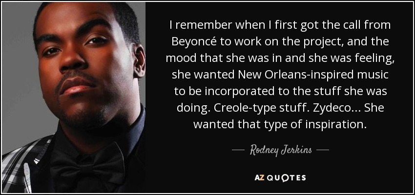 I remember when I first got the call from Beyoncé to work on the project, and the mood that she was in and she was feeling, she wanted New Orleans-inspired music to be incorporated to the stuff she was doing. Creole-type stuff. Zydeco... She wanted that type of inspiration. - Rodney Jerkins