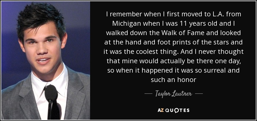 I remember when I first moved to L.A. from Michigan when I was 11 years old and I walked down the Walk of Fame and looked at the hand and foot prints of the stars and it was the coolest thing. And I never thought that mine would actually be there one day, so when it happened it was so surreal and such an honor - Taylor Lautner