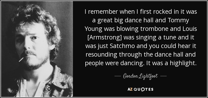 I remember when I first rocked in it was a great big dance hall and Tommy Young was blowing trombone and Louis [Armstrong] was singing a tune and it was just Satchmo and you could hear it resounding through the dance hall and people were dancing. It was a highlight. - Gordon Lightfoot