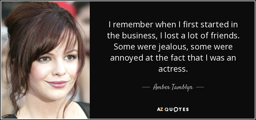 I remember when I first started in the business, I lost a lot of friends. Some were jealous, some were annoyed at the fact that I was an actress. - Amber Tamblyn