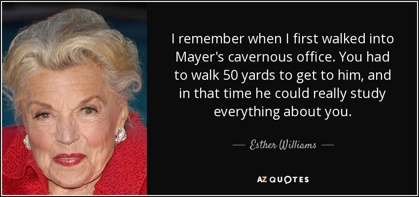 I remember when I first walked into Mayer's cavernous office. You had to walk 50 yards to get to him, and in that time he could really study everything about you. - Esther Williams