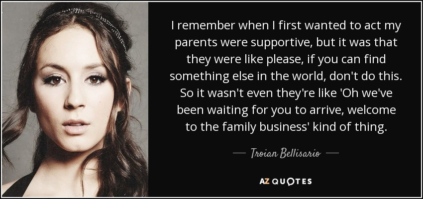 I remember when I first wanted to act my parents were supportive, but it was that they were like please, if you can find something else in the world, don't do this. So it wasn't even they're like 'Oh we've been waiting for you to arrive, welcome to the family business' kind of thing. - Troian Bellisario
