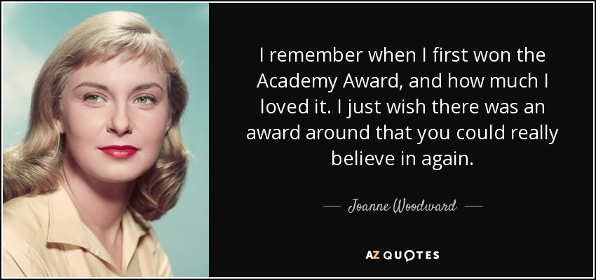 I remember when I first won the Academy Award, and how much I loved it. I just wish there was an award around that you could really believe in again. - Joanne Woodward