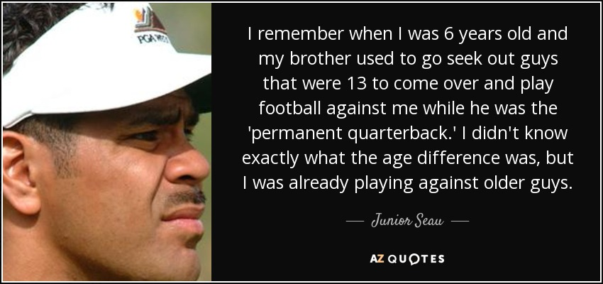 I remember when I was 6 years old and my brother used to go seek out guys that were 13 to come over and play football against me while he was the 'permanent quarterback.' I didn't know exactly what the age difference was, but I was already playing against older guys. - Junior Seau