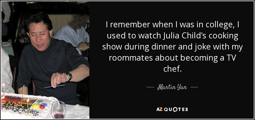 I remember when I was in college, I used to watch Julia Child's cooking show during dinner and joke with my roommates about becoming a TV chef. - Martin Yan