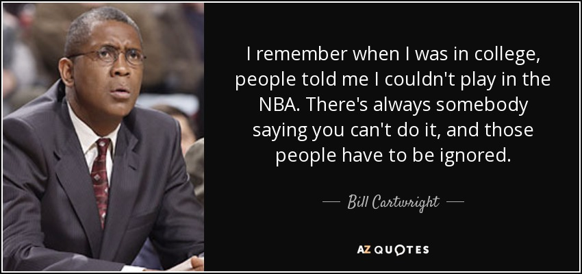 I remember when I was in college, people told me I couldn't play in the NBA. There's always somebody saying you can't do it, and those people have to be ignored. - Bill Cartwright