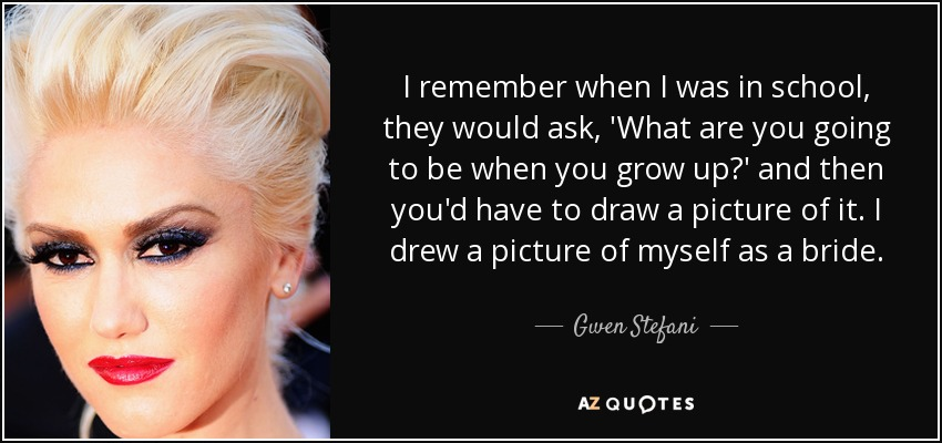 I remember when I was in school, they would ask, 'What are you going to be when you grow up?' and then you'd have to draw a picture of it. I drew a picture of myself as a bride. - Gwen Stefani
