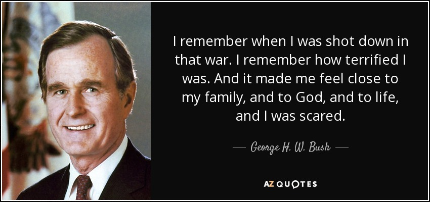 I remember when I was shot down in that war. I remember how terrified I was. And it made me feel close to my family, and to God, and to life, and I was scared. - George H. W. Bush