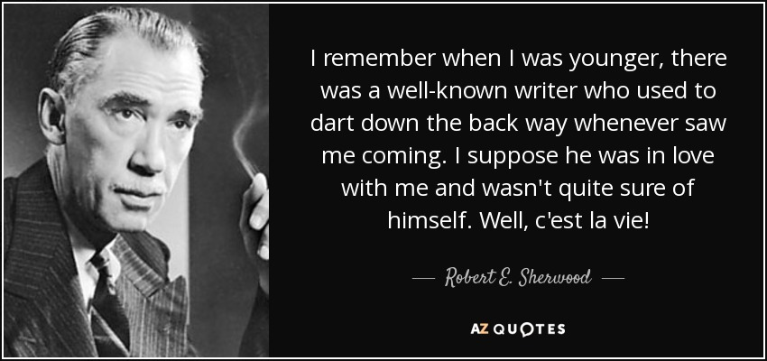 I remember when I was younger, there was a well-known writer who used to dart down the back way whenever saw me coming. I suppose he was in love with me and wasn't quite sure of himself. Well, c'est la vie! - Robert E. Sherwood