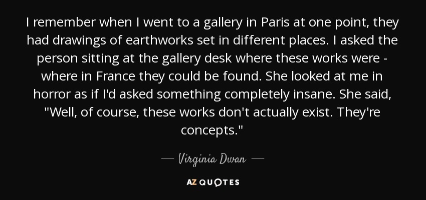 I remember when I went to a gallery in Paris at one point, they had drawings of earthworks set in different places. I asked the person sitting at the gallery desk where these works were - where in France they could be found. She looked at me in horror as if I'd asked something completely insane. She said,