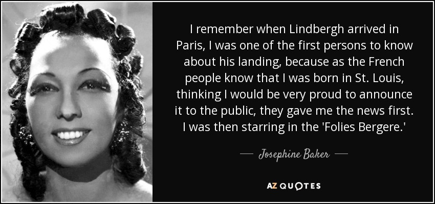 I remember when Lindbergh arrived in Paris, I was one of the first persons to know about his landing, because as the French people know that I was born in St. Louis, thinking I would be very proud to announce it to the public, they gave me the news first. I was then starring in the 'Folies Bergere.' - Josephine Baker