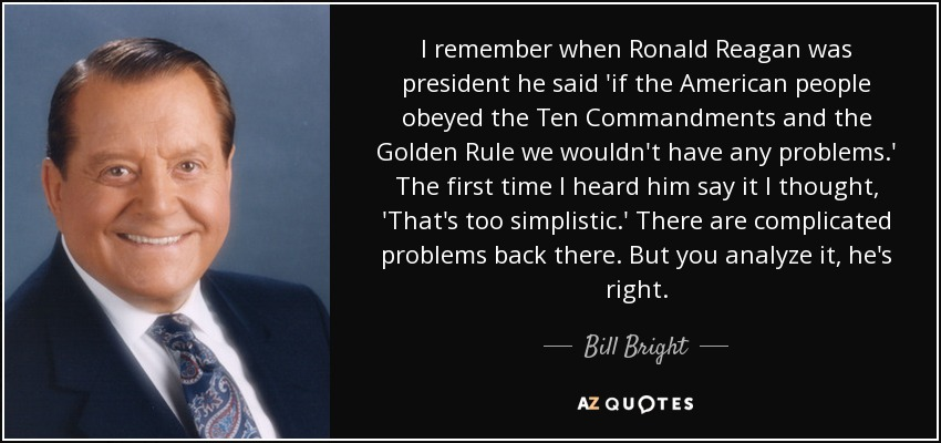 I remember when Ronald Reagan was president he said 'if the American people obeyed the Ten Commandments and the Golden Rule we wouldn't have any problems.' The first time I heard him say it I thought, 'That's too simplistic.' There are complicated problems back there. But you analyze it, he's right. - Bill Bright