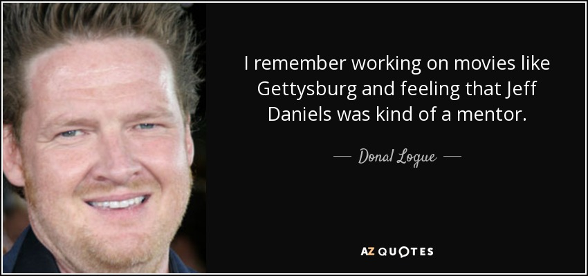 I remember working on movies like Gettysburg and feeling that Jeff Daniels was kind of a mentor. - Donal Logue