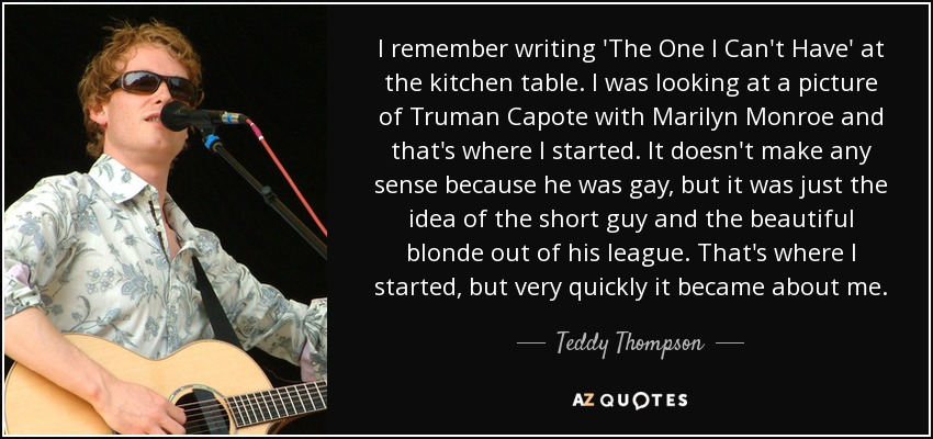 I remember writing 'The One I Can't Have' at the kitchen table. I was looking at a picture of Truman Capote with Marilyn Monroe and that's where I started. It doesn't make any sense because he was gay, but it was just the idea of the short guy and the beautiful blonde out of his league. That's where I started, but very quickly it became about me. - Teddy Thompson