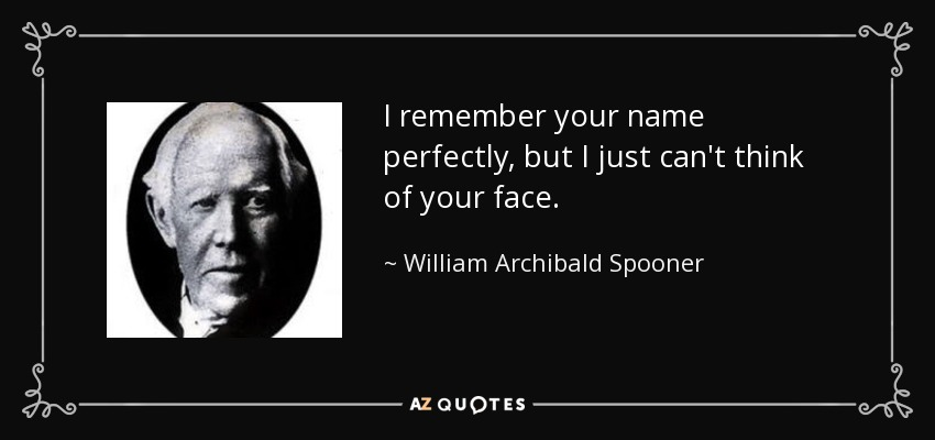 I remember your name perfectly, but I just can't think of your face. - William Archibald Spooner