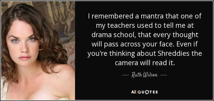 I remembered a mantra that one of my teachers used to tell me at drama school, that every thought will pass across your face. Even if you're thinking about Shreddies the camera will read it. - Ruth Wilson