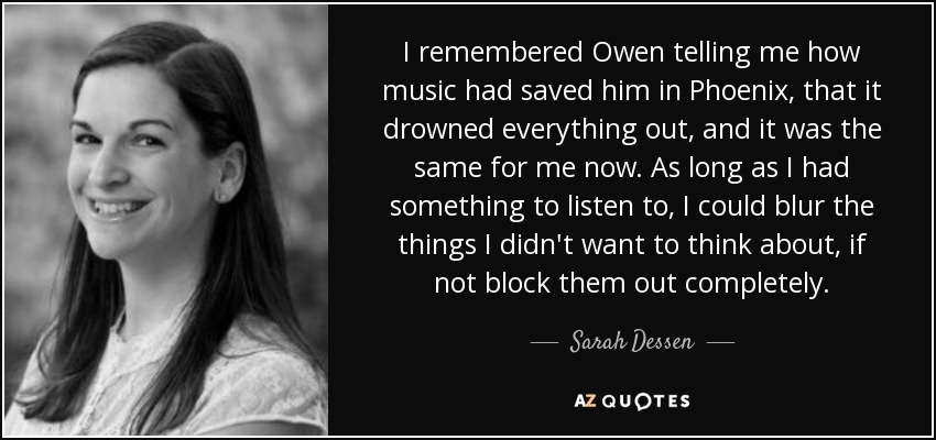 I remembered Owen telling me how music had saved him in Phoenix, that it drowned everything out, and it was the same for me now. As long as I had something to listen to, I could blur the things I didn't want to think about, if not block them out completely. - Sarah Dessen