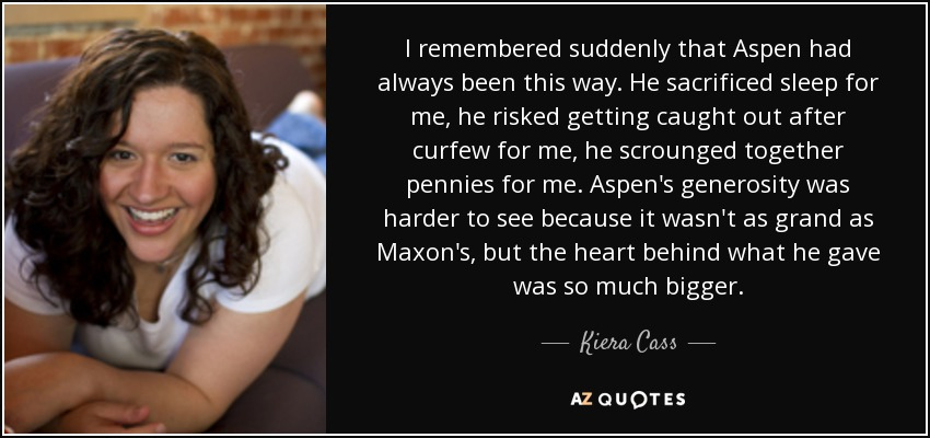 I remembered suddenly that Aspen had always been this way. He sacrificed sleep for me, he risked getting caught out after curfew for me, he scrounged together pennies for me. Aspen's generosity was harder to see because it wasn't as grand as Maxon's, but the heart behind what he gave was so much bigger. - Kiera Cass