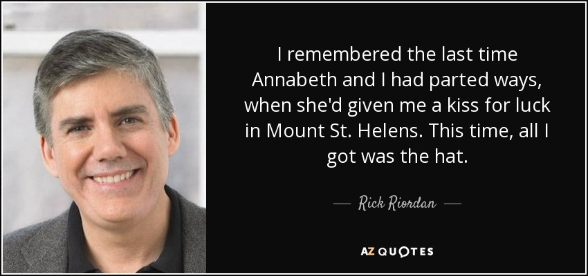 I remembered the last time Annabeth and I had parted ways, when she'd given me a kiss for luck in Mount St. Helens. This time, all I got was the hat. - Rick Riordan