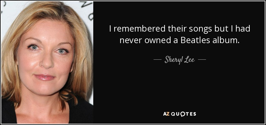 I remembered their songs but I had never owned a Beatles album. - Sheryl Lee