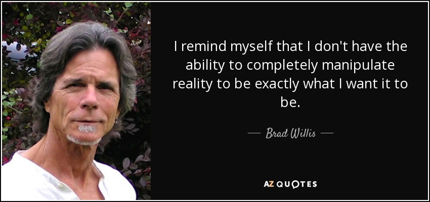 I remind myself that I don't have the ability to completely manipulate reality to be exactly what I want it to be. - Brad Willis