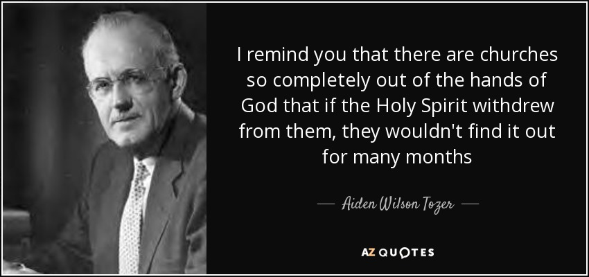 I remind you that there are churches so completely out of the hands of God that if the Holy Spirit withdrew from them, they wouldn't find it out for many months - Aiden Wilson Tozer
