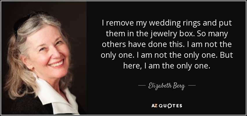 I remove my wedding rings and put them in the jewelry box. So many others have done this. I am not the only one. I am not the only one. But here, I am the only one. - Elizabeth Berg