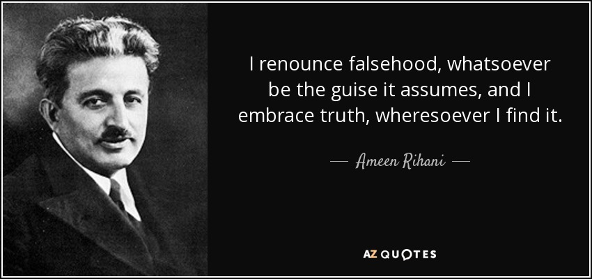 I renounce falsehood, whatsoever be the guise it assumes, and I embrace truth, wheresoever I find it. - Ameen Rihani