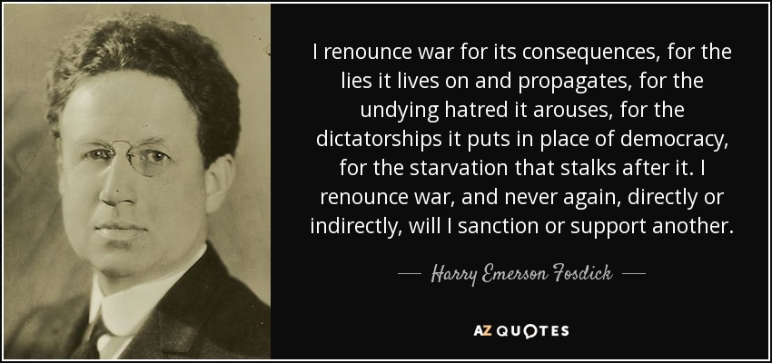 I renounce war for its consequences, for the lies it lives on and propagates, for the undying hatred it arouses, for the dictatorships it puts in place of democracy, for the starvation that stalks after it. I renounce war, and never again, directly or indirectly, will I sanction or support another. - Harry Emerson Fosdick