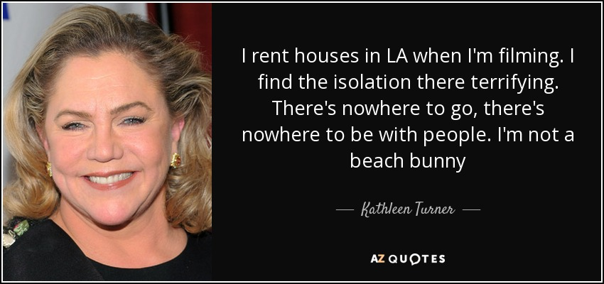 I rent houses in LA when I'm filming. I find the isolation there terrifying. There's nowhere to go, there's nowhere to be with people. I'm not a beach bunny - Kathleen Turner