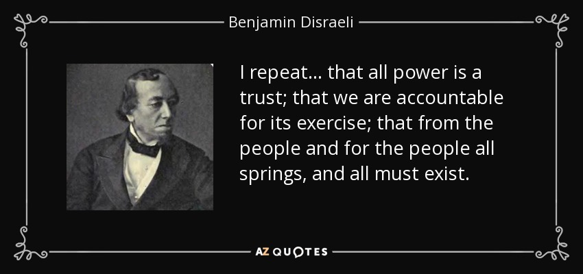 I repeat... that all power is a trust; that we are accountable for its exercise; that from the people and for the people all springs, and all must exist. - Benjamin Disraeli