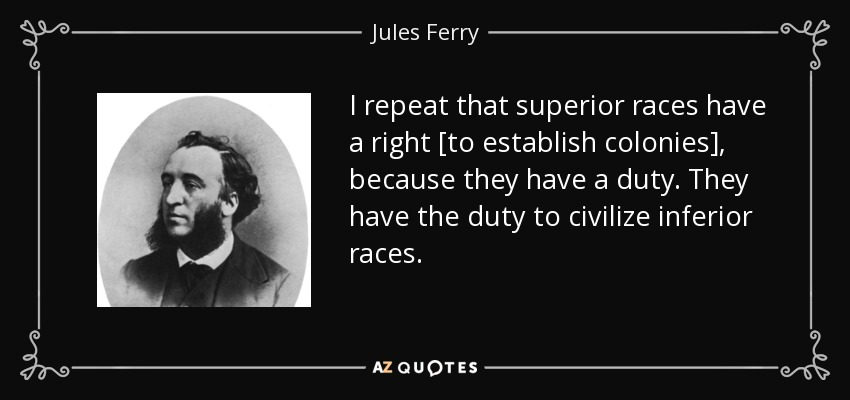 I repeat that superior races have a right [to establish colonies], because they have a duty. They have the duty to civilize inferior races. - Jules Ferry