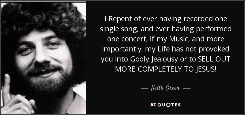 I Repent of ever having recorded one single song, and ever having performed one concert, if my Music, and more importantly, my Life has not provoked you into Godly Jealousy or to SELL OUT MORE COMPLETELY TO JESUS! - Keith Green