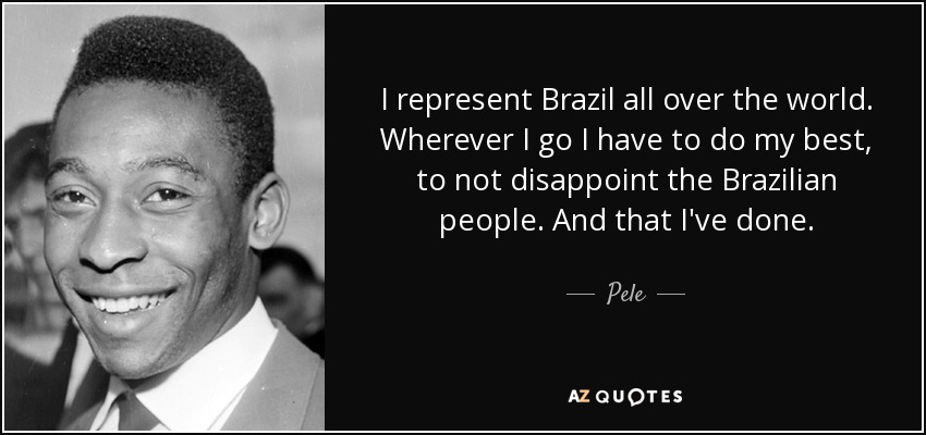 I represent Brazil all over the world. Wherever I go I have to do my best, to not disappoint the Brazilian people. And that I've done. - Pele