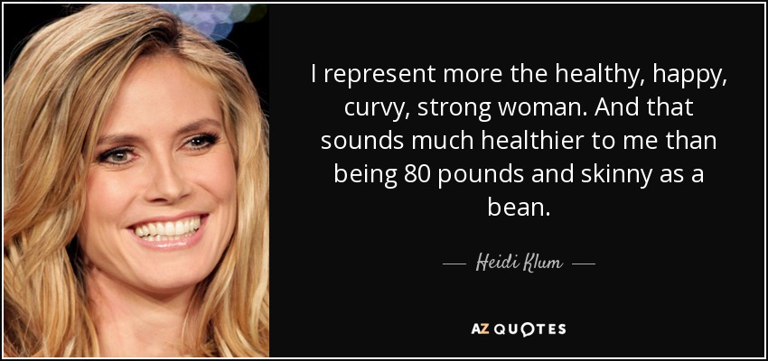 I represent more the healthy, happy, curvy, strong woman. And that sounds much healthier to me than being 80 pounds and skinny as a bean. - Heidi Klum