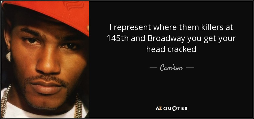I represent where them killers at 145th and Broadway you get your head cracked - Cam'ron