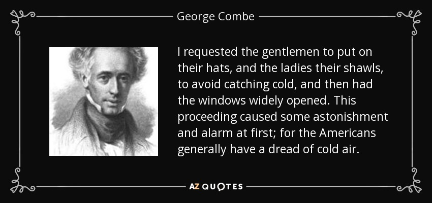 I requested the gentlemen to put on their hats, and the ladies their shawls, to avoid catching cold, and then had the windows widely opened. This proceeding caused some astonishment and alarm at first; for the Americans generally have a dread of cold air. - George Combe