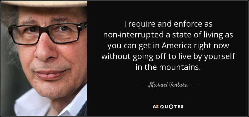 I require and enforce as non-interrupted a state of living as you can get in America right now without going off to live by yourself in the mountains. - Michael Ventura