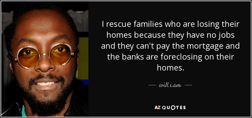 I rescue families who are losing their homes because they have no jobs and they can't pay the mortgage and the banks are foreclosing on their homes. - will.i.am