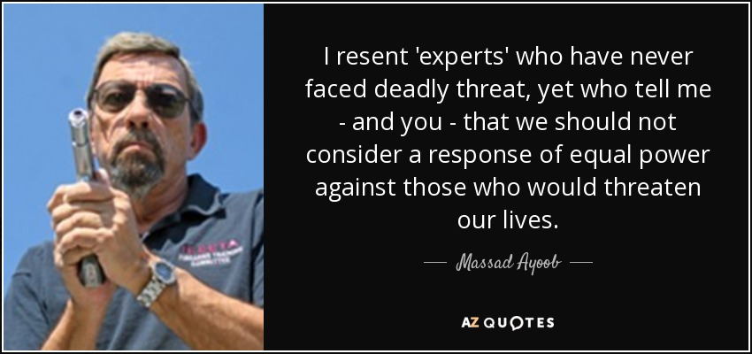 I resent 'experts' who have never faced deadly threat, yet who tell me - and you - that we should not consider a response of equal power against those who would threaten our lives. - Massad Ayoob