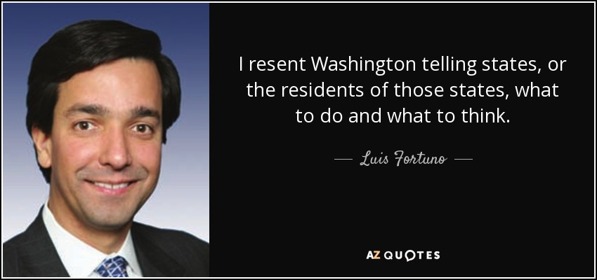I resent Washington telling states, or the residents of those states, what to do and what to think. - Luis Fortuno