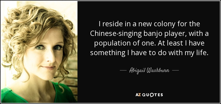 I reside in a new colony for the Chinese-singing banjo player, with a population of one. At least I have something I have to do with my life. - Abigail Washburn