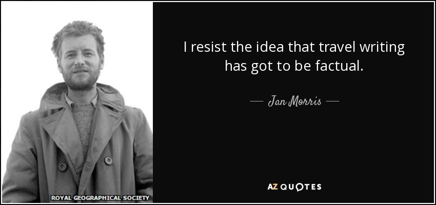 I resist the idea that travel writing has got to be factual. - Jan Morris