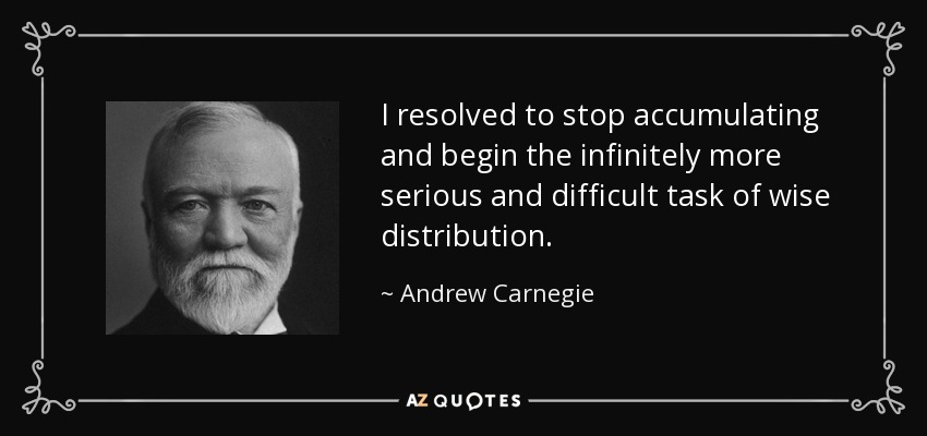 I resolved to stop accumulating and begin the infinitely more serious and difficult task of wise distribution. - Andrew Carnegie