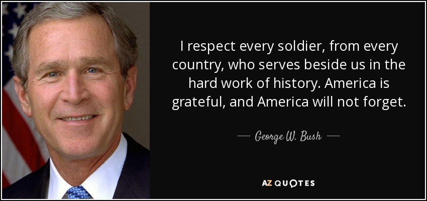 I respect every soldier, from every country, who serves beside us in the hard work of history. America is grateful, and America will not forget. - George W. Bush
