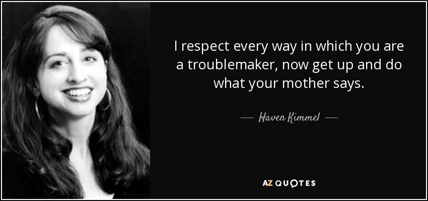 I respect every way in which you are a troublemaker, now get up and do what your mother says. - Haven Kimmel