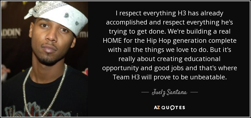 I respect everything H3 has already accomplished and respect everything he's trying to get done. We're building a real HOME for the Hip Hop generation complete with all the things we love to do. But it's really about creating educational opportunity and good jobs and that's where Team H3 will prove to be unbeatable. - Juelz Santana