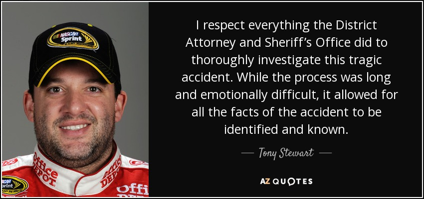 I respect everything the District Attorney and Sheriff's Office did to thoroughly investigate this tragic accident. While the process was long and emotionally difficult, it allowed for all the facts of the accident to be identified and known. - Tony Stewart