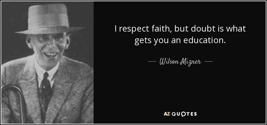 I respect faith, but doubt is what gets you an education. - Wilson Mizner